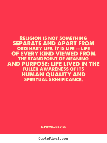 Religion is not something separate and apart from ordinary.. A. Powell Davies famous life quotes