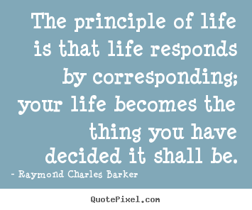 The principle of life is that life responds.. Raymond Charles Barker  life quotes