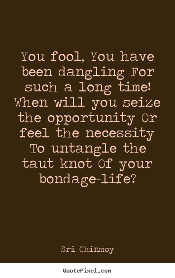 Quotes about life - You fool, you have been dangling for such a long time! when will..