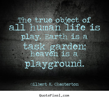 The true object of all human life is play. earth is a task.. Gilbert K. Chesterton popular life quotes