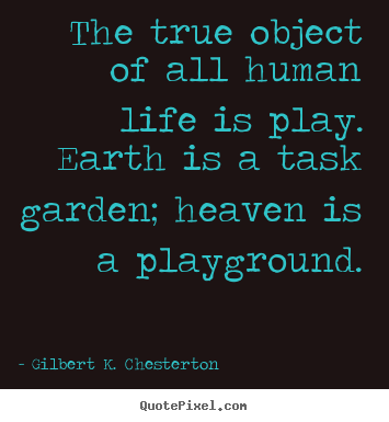 Life quote - The true object of all human life is play. earth is a task garden;..
