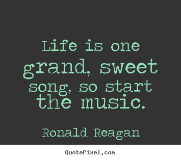 Ronald Reagan picture quotes - Life is one grand, sweet song, so start the music. - Life quotes