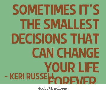 Sometimes it's the smallest decisions that can change your life forever. Keri Russell  life sayings