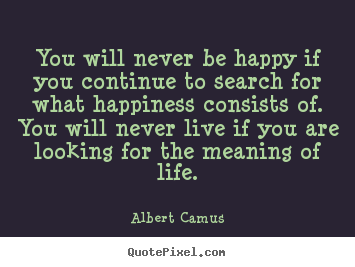 You will never be happy if you continue to.. Albert Camus greatest life quotes
