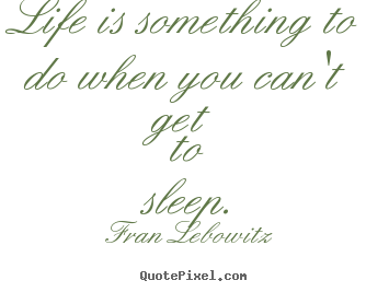 Quotes about life - Life is something to do when you can't get to sleep.
