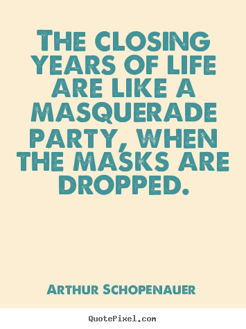 The closing years of life are like a masquerade party, when the.. Arthur Schopenauer top life quotes