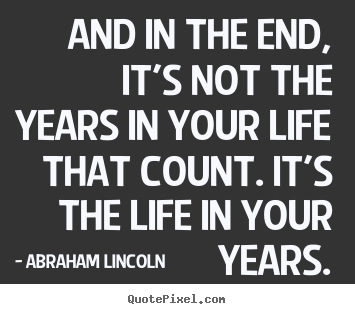 Abraham Lincoln picture quotes - And in the end, it's not the years in your life that count... - Life quotes