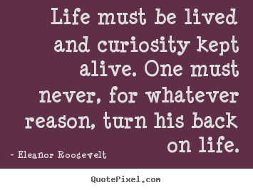 Life quote - Life must be lived and curiosity kept alive. one must never, for whatever..