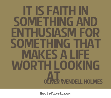 Oliver Wendell Holmes pictures sayings - It is faith in something and enthusiasm for something that makes.. - Life quotes