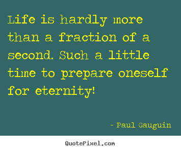 Life is hardly more than a fraction of a second. such a little time to.. Paul Gauguin best life quote