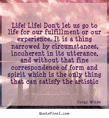 Quotes about life - Life! life! don't let us go to life for our fulfillment..