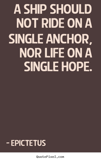 Life quote - A ship should not ride on a single anchor, nor life on a..