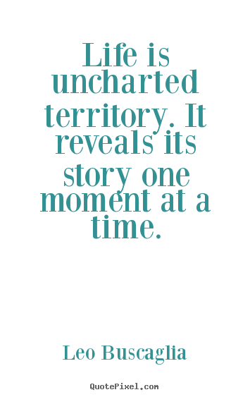Leo Buscaglia picture quotes - Life is uncharted territory. it reveals its story one.. - Life quote