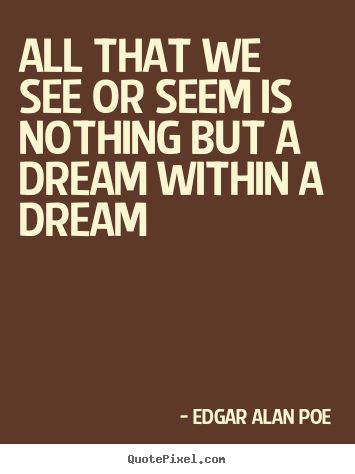 Make custom picture quotes about life - All that we see or seem is nothing but a dream within a dream