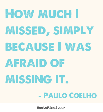 Paulo Coelho photo quotes - How much i missed, simply because i was afraid of missing.. - Life quotes
