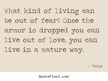 What kind of living can be out of fear? once.. Osho  life sayings