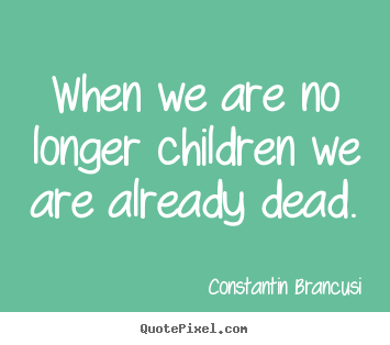 Life quotes - When we are no longer children we are already dead.