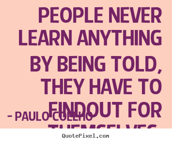 Create your own picture quote about life - People never learn anything by being told,..