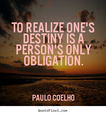 Quotes about life - To realize one's destiny is a person's only obligation.
