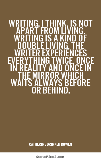 Customize photo quotes about life - Writing, i think, is not apart from living...