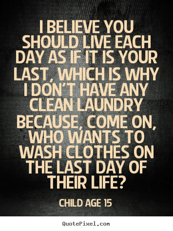 Child Age 15 picture quotes - I believe you should live each day as if it is your last,.. - Life quote