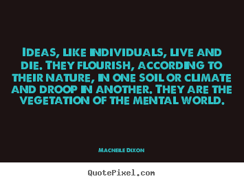 Life quote - Ideas, like individuals, live and die. they flourish, according..