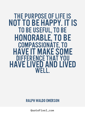 Quote about life - The purpose of life is not to be happy. it is..