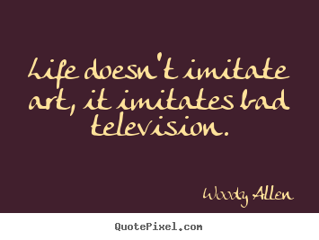 How to make picture quotes about life - Life doesn't imitate art, it imitates bad television.