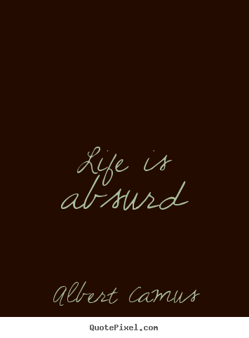 Life sayings - Life is absurd