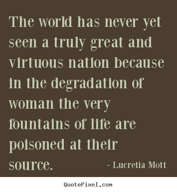 The world has never yet seen a truly great and.. Lucretia Mott  life quotes