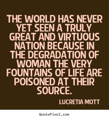 Lucretia Mott picture quote - The world has never yet seen a truly great and.. - Life quotes