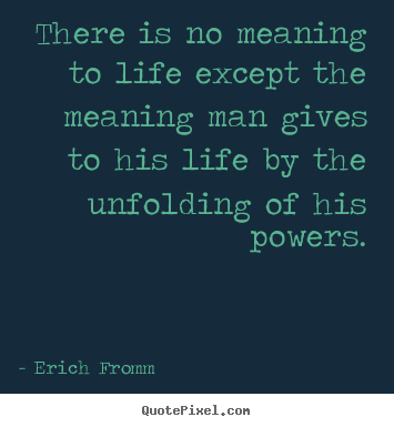 Erich Fromm picture quote - There is no meaning to life except the meaning man gives to his life.. - Life quote