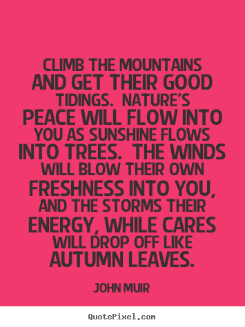 Customize picture quote about life - Climb the mountains and get their good tidings...