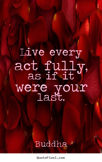 Live every act fully, as if it were your last. Buddha best life quotes