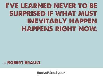 I've learned never to be surprised if what.. Robert Brault greatest life quotes