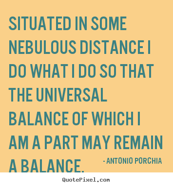 Antonio Porchia picture quotes - Situated in some nebulous distance i do what i do so that the universal.. - Life quotes
