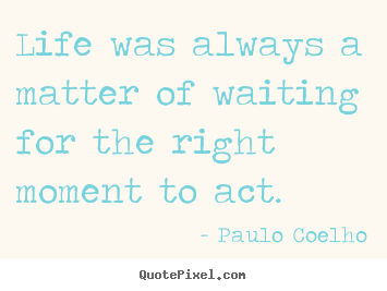 How to make picture quotes about life - Life was always a matter of waiting for the right..