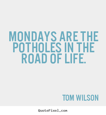 Life quotes - Mondays are the potholes in the road of..