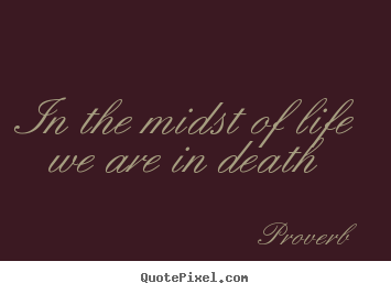 In the midst of life we are in death Proverb good life quotes