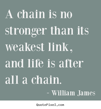 Quotes about life - A chain is no stronger than its weakest..