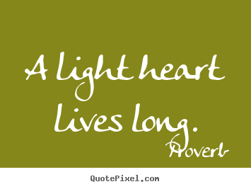 A light heart lives long. Proverb greatest life sayings