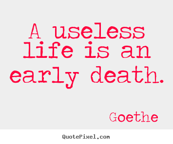 Life quote - A useless life is an early death.