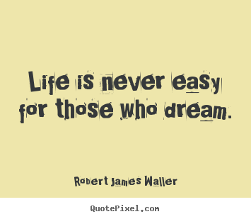 Robert James Waller picture quotes - Life is never easy for those who dream. - Life quotes