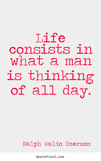 Create picture quotes about life - Life consists in what a man is thinking of all day.