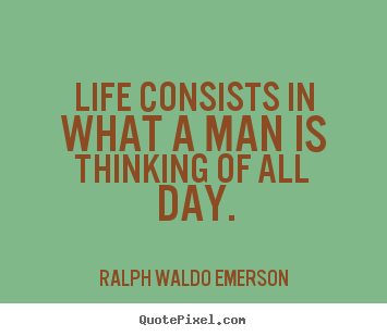 Life consists in what a man is thinking of all day. Ralph Waldo Emerson great life quote