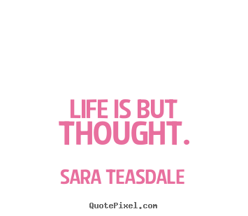 Sara Teasdale picture quote - Life is but thought. - Life quotes