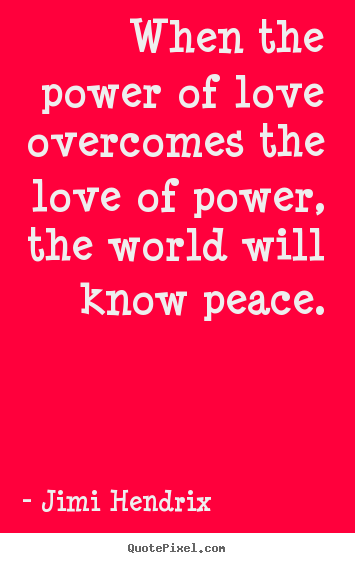 Quotes about life - When the power of love overcomes the love of power,..