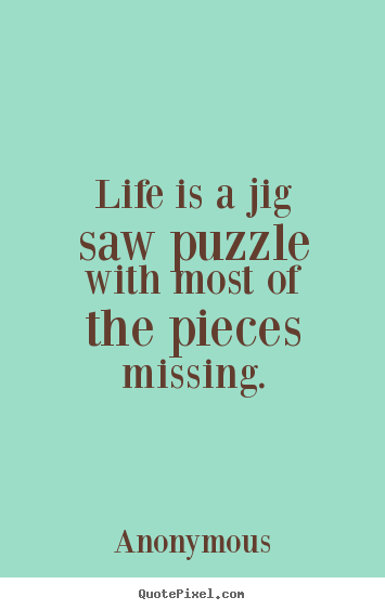 Anonymous picture quotes - Life is a jig saw puzzle with most of the pieces.. - Life sayings