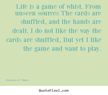 Life sayings - Life is a game of whist. from unseen sources..