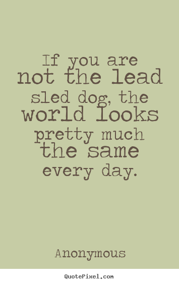 Quote about life - If you are not the lead sled dog, the world..